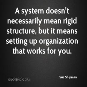 Sue Shipman  - A system doesn't necessarily mean rigid structure, but it means setting up organization that works for you.
