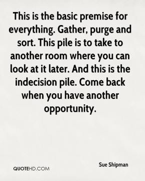 Sue Shipman  - This is the basic premise for everything. Gather, purge and sort. This pile is to take to another room where you can look at it later. And this is the indecision pile. Come back when you have another opportunity.
