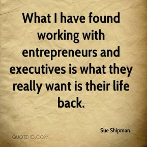 Sue Shipman  - What I have found working with entrepreneurs and executives is what they really want is their life back.