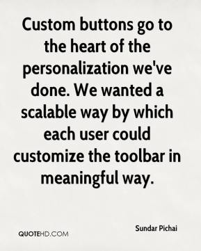 Custom buttons go to the heart of the personalization we've done. We wanted a scalable way by which each user could customize the toolbar in meaningful way.