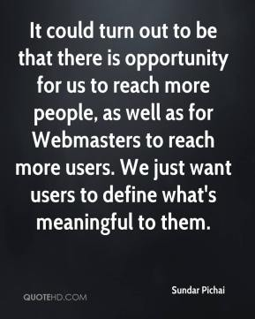 It could turn out to be that there is opportunity for us to reach more people, as well as for Webmasters to reach more users. We just want users to define what's meaningful to them.