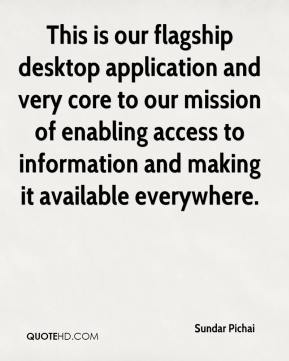 Sundar Pichai  - This is our flagship desktop application and very core to our mission of enabling access to information and making it available everywhere.