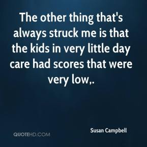 Susan Campbell  - The other thing that's always struck me is that the kids in very little day care had scores that were very low.