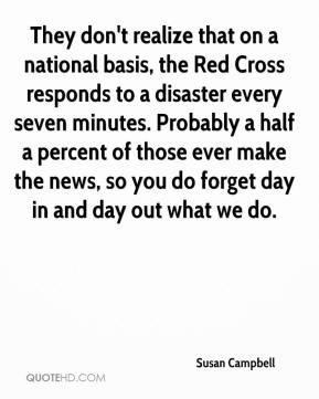 Susan Campbell  - They don't realize that on a national basis, the Red Cross responds to a disaster every seven minutes. Probably a half a percent of those ever make the news, so you do forget day in and day out what we do.
