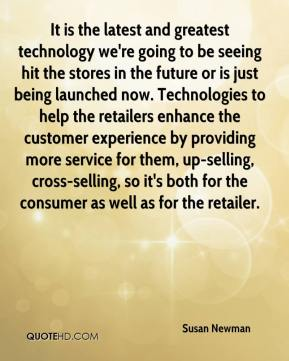 It is the latest and greatest technology we're going to be seeing hit the stores in the future or is just being launched now. Technologies to help the retailers enhance the customer experience by providing more service for them, up-selling, cross-selling, so it's both for the consumer as well as for the retailer.