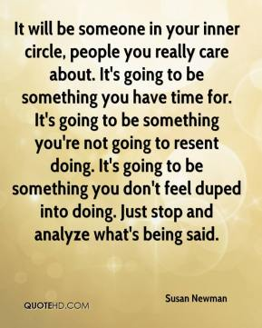It will be someone in your inner circle, people you really care about. It's going to be something you have time for. It's going to be something you're not going to resent doing. It's going to be something you don't feel duped into doing. Just stop and analyze what's being said.