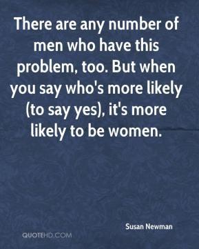 There are any number of men who have this problem, too. But when you say who's more likely (to say yes), it's more likely to be women.