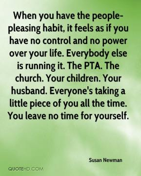 When you have the people-pleasing habit, it feels as if you have no control and no power over your life. Everybody else is running it. The PTA. The church. Your children. Your husband. Everyone's taking a little piece of you all the time. You leave no time for yourself.