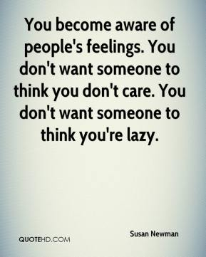 You become aware of people's feelings. You don't want someone to think you don't care. You don't want someone to think you're lazy.