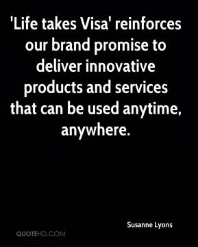Susanne Lyons  - 'Life takes Visa' reinforces our brand promise to deliver innovative products and services that can be used anytime, anywhere.