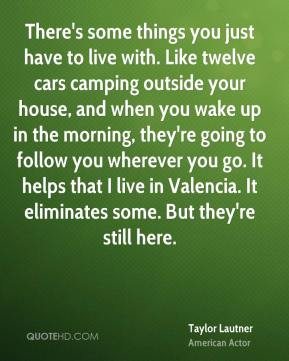 Taylor Lautner - There's some things you just have to live with. Like twelve cars camping outside your house, and when you wake up in the morning, they're going to follow you wherever you go. It helps that I live in Valencia. It eliminates some. But they're still here.