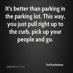 Ted Bushelman  - It's better than parking in the parking lot. This way, you just pull right up to the curb, pick up your people and go.