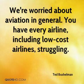 Ted Bushelman  - We're worried about aviation in general. You have every airline, including low-cost airlines, struggling.