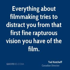 Ted Kotcheff - Everything about filmmaking tries to distract you from that first fine rapturous vision you have of the film.