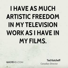 Ted Kotcheff - I have as much artistic freedom in my television work as I have in my films.