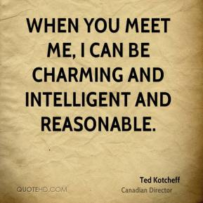Ted Kotcheff - When you meet me, I can be charming and intelligent and reasonable.