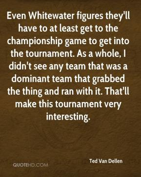 Ted Van Dellen  - Even Whitewater figures they'll have to at least get to the championship game to get into the tournament. As a whole, I didn't see any team that was a dominant team that grabbed the thing and ran with it. That'll make this tournament very interesting.