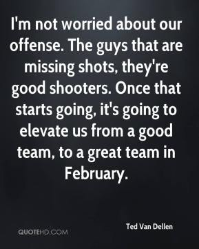 Ted Van Dellen  - I'm not worried about our offense. The guys that are missing shots, they're good shooters. Once that starts going, it's going to elevate us from a good team, to a great team in February.