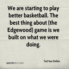 We are starting to play better basketball. The best thing about (the Edgewood) game is we built on what we were doing.