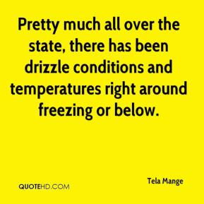Tela Mange  - Pretty much all over the state, there has been drizzle conditions and temperatures right around freezing or below.