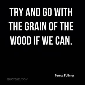 Teresa Follmer  - Try and go with the grain of the wood if we can.