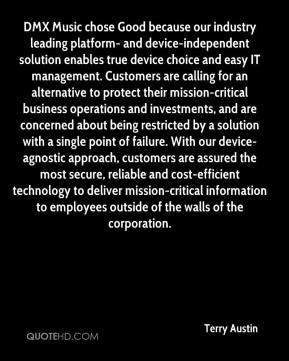 Terry Austin  - DMX Music chose Good because our industry leading platform- and device-independent solution enables true device choice and easy IT management. Customers are calling for an alternative to protect their mission-critical business operations and investments, and are concerned about being restricted by a solution with a single point of failure. With our device-agnostic approach, customers are assured the most secure, reliable and cost-efficient technology to deliver mission-critical information to employees outside of the walls of the corporation.