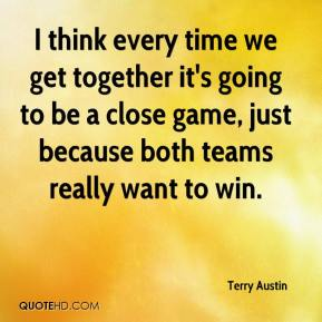 Terry Austin  - I think every time we get together it's going to be a close game, just because both teams really want to win.