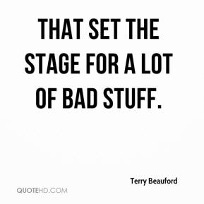Terry Beauford  - That set the stage for a lot of bad stuff.