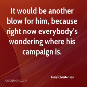 Terry Christensen  - It would be another blow for him, because right now everybody's wondering where his campaign is.