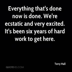 Terry Hall  - Everything that's done now is done. We're ecstatic and very excited. It's been six years of hard work to get here.