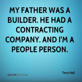 Terry Hall  - My father was a builder. He had a contracting company. And I'm a people person.