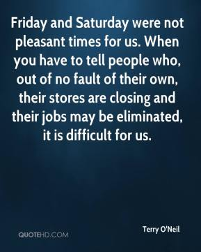 Terry O'Neil  - Friday and Saturday were not pleasant times for us. When you have to tell people who, out of no fault of their own, their stores are closing and their jobs may be eliminated, it is difficult for us.