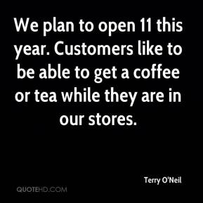 Terry O'Neil  - We plan to open 11 this year. Customers like to be able to get a coffee or tea while they are in our stores.