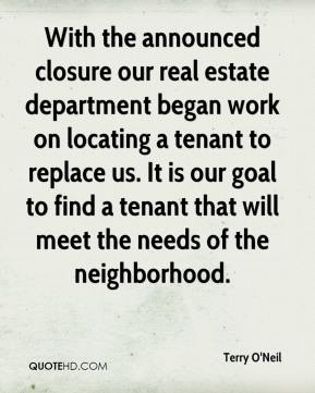 Terry O'Neil  - With the announced closure our real estate department began work on locating a tenant to replace us. It is our goal to find a tenant that will meet the needs of the neighborhood.