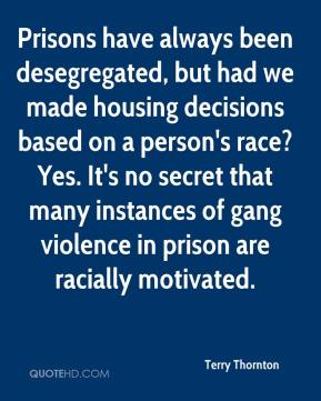 Terry Thornton  - Prisons have always been desegregated, but had we made housing decisions based on a person's race? Yes. It's no secret that many instances of gang violence in prison are racially motivated.