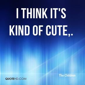 The Children  - I think it's kind of cute.