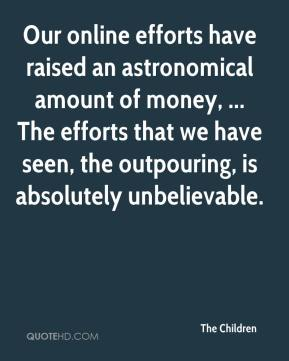 Our online efforts have raised an astronomical amount of money, ... The efforts that we have seen, the outpouring, is absolutely unbelievable.