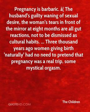 Pregnancy is barbaric. … The husband's guilty waning of sexual desire, the woman's tears in front of the mirror at eight months are all gut reactions, not to be dismissed as cultural habits. ... Three thousand years ago women giving birth 'naturally' had no need to pretend that pregnancy was a real trip, some mystical orgasm.