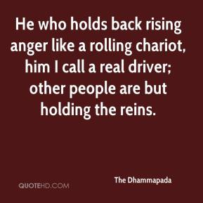 He who holds back rising anger like a rolling chariot, him I call a real driver; other people are but holding the reins.
