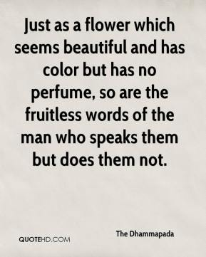 Just as a flower which seems beautiful and has color but has no perfume, so are the fruitless words of the man who speaks them but does them not.