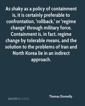 Thomas Donnelly  - As shaky as a policy of containment is, it is certainly preferable to confrontation, 'rollback,' or 'regime change' through military force. Containment is, in fact, regime change by tolerable means, and the solution to the problems of Iran and North Korea lie in an indirect approach.