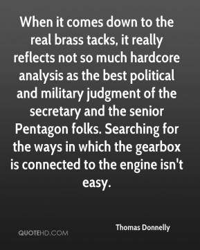 Thomas Donnelly  - When it comes down to the real brass tacks, it really reflects not so much hardcore analysis as the best political and military judgment of the secretary and the senior Pentagon folks. Searching for the ways in which the gearbox is connected to the engine isn't easy.
