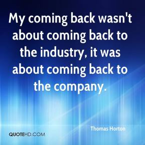 Thomas Horton  - My coming back wasn't about coming back to the industry, it was about coming back to the company.