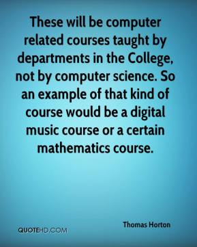 Thomas Horton  - These will be computer related courses taught by departments in the College, not by computer science. So an example of that kind of course would be a digital music course or a certain mathematics course.