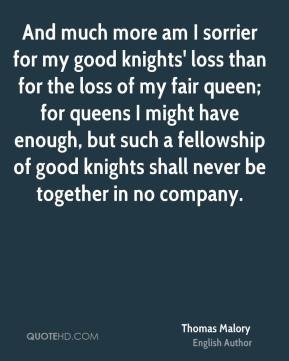 Thomas Malory - And much more am I sorrier for my good knights' loss than for the loss of my fair queen; for queens I might have enough, but such a fellowship of good knights shall never be together in no company.