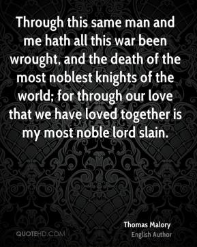 Through this same man and me hath all this war been wrought, and the death of the most noblest knights of the world; for through our love that we have loved together is my most noble lord slain.