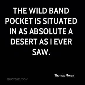 Thomas Moran  - The Wild Band Pocket is situated in as absolute a desert as I ever saw.