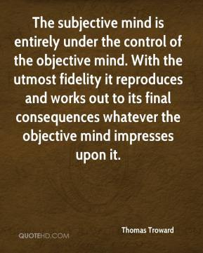 Thomas Troward  - The subjective mind is entirely under the control of the objective mind. With the utmost fidelity it reproduces and works out to its final consequences whatever the objective mind impresses upon it.