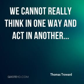 Thomas Troward  - We cannot really think in one way and act in another...