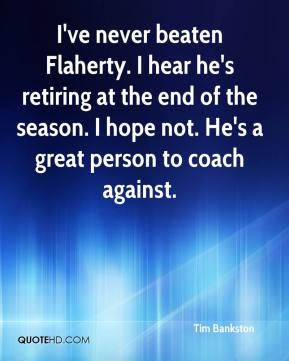I've never beaten Flaherty. I hear he's retiring at the end of the season. I hope not. He's a great person to coach against.